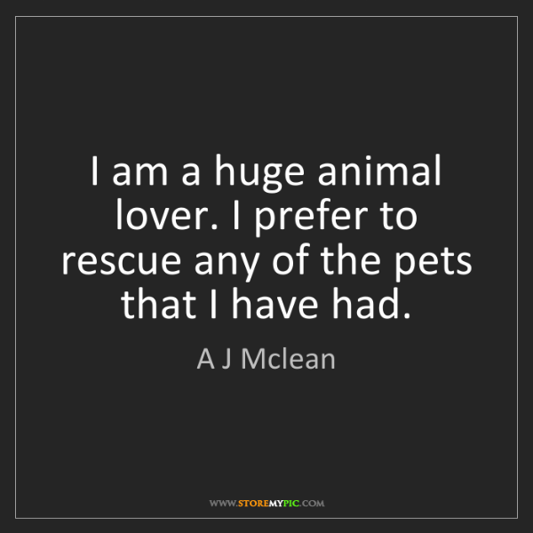 A J Mclean: I am a huge animal lover. I prefer to rescue any of the...