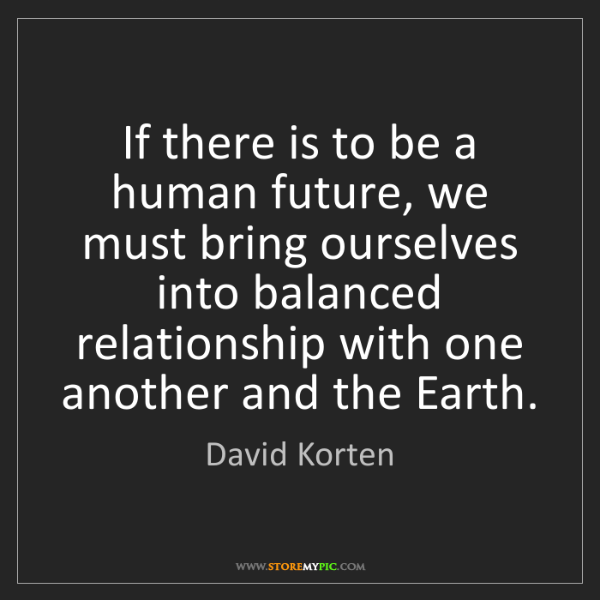 David Korten: If there is to be a human future, we must bring ourselves...