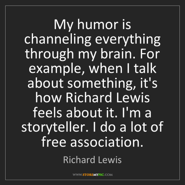 Richard Lewis: My humor is channeling everything through my brain. For...