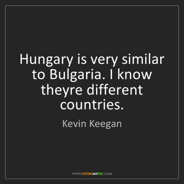 Kevin Keegan: Hungary is very similar to Bulgaria. I know theyre different...