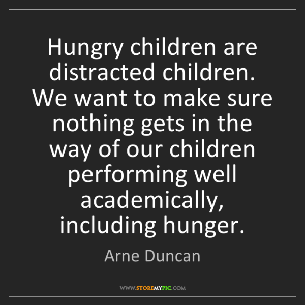 Arne Duncan: Hungry children are distracted children. We want to make...
