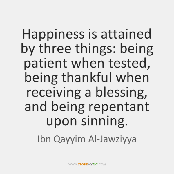 Happiness is attained by three things: being patient when tested, being thankful ...