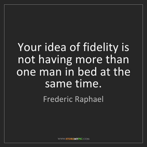 Frederic Raphael: Your idea of fidelity is not having more than one man...
