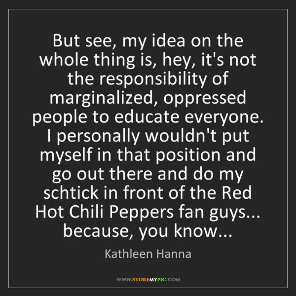 Kathleen Hanna: But see, my idea on the whole thing is, hey, it's not...