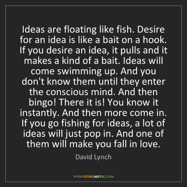 David Lynch: Ideas are floating like fish. Desire for an idea is like...