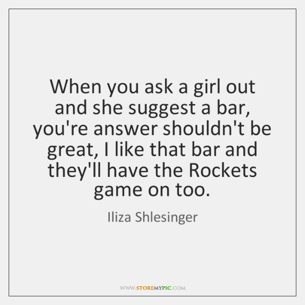When you ask a girl out and she suggest a bar, you're ...