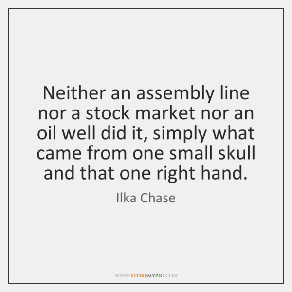 Neither an assembly line nor a stock market nor an oil well ...