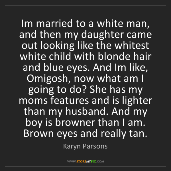 Karyn Parsons: Im married to a white man, and then my daughter came...