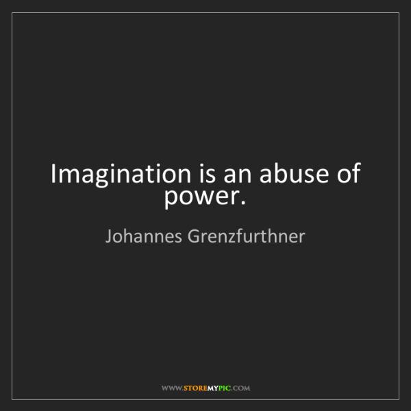 Johannes Grenzfurthner: Imagination is an abuse of power.