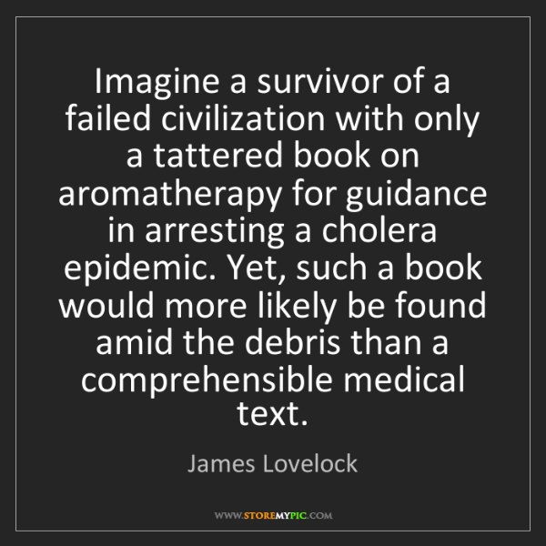 James Lovelock: Imagine a survivor of a failed civilization with only...