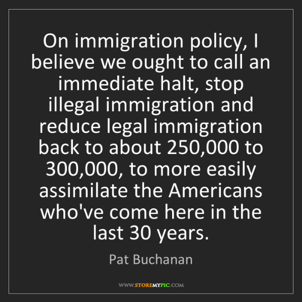 Pat Buchanan: On immigration policy, I believe we ought to call an...