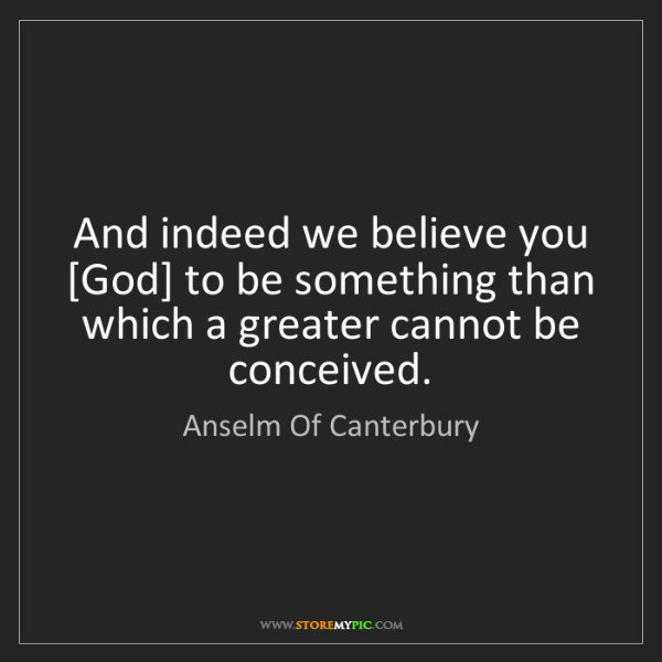 Anselm Of Canterbury: And indeed we believe you [God] to be something than...