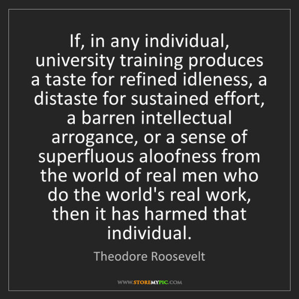 Theodore Roosevelt: If, in any individual, university training produces a...
