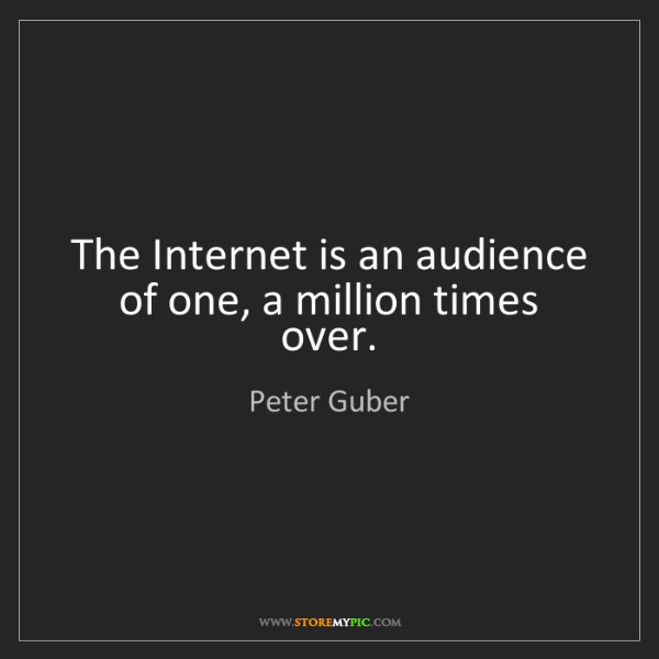 Peter Guber: The Internet is an audience of one, a million times over.