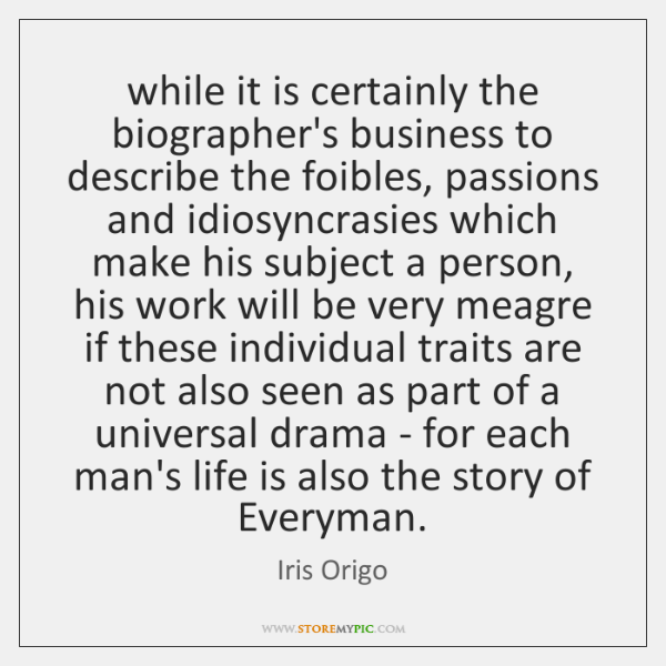 while it is certainly the biographer's business to describe the foibles, passions ...