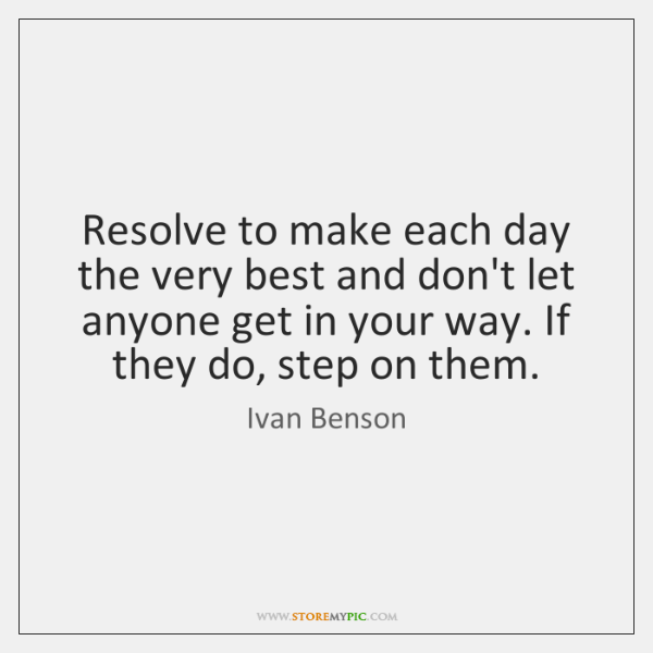 Resolve to make each day the very best and don't let anyone ...