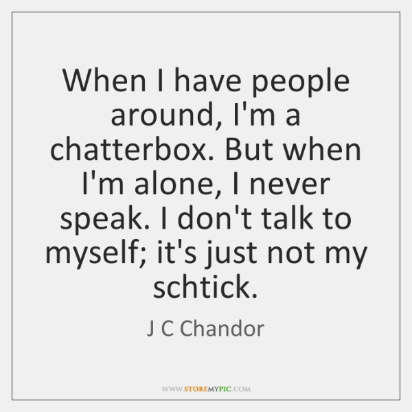 When I have people around, I'm a chatterbox. But when I'm alone, ...