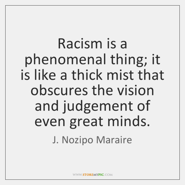 Racism is a phenomenal thing; it is like a thick mist that ...