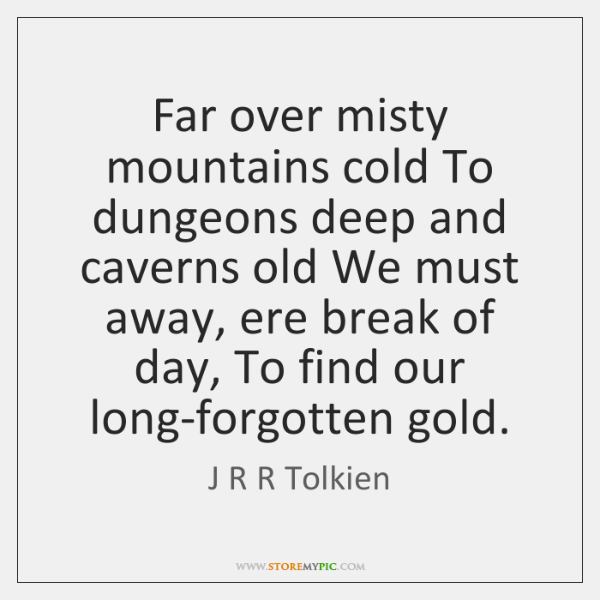 Far over misty mountains cold To dungeons deep and caverns old We ...