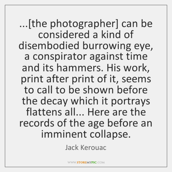 ...[the photographer] can be considered a kind of disembodied burrowing eye, a ...