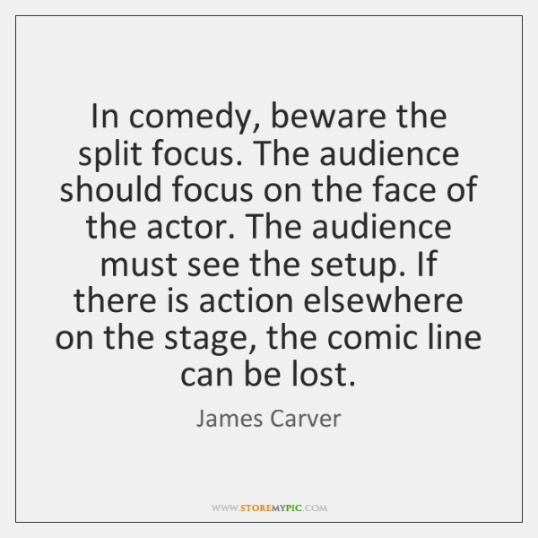 In comedy, beware the split focus. The audience should focus on the ...
