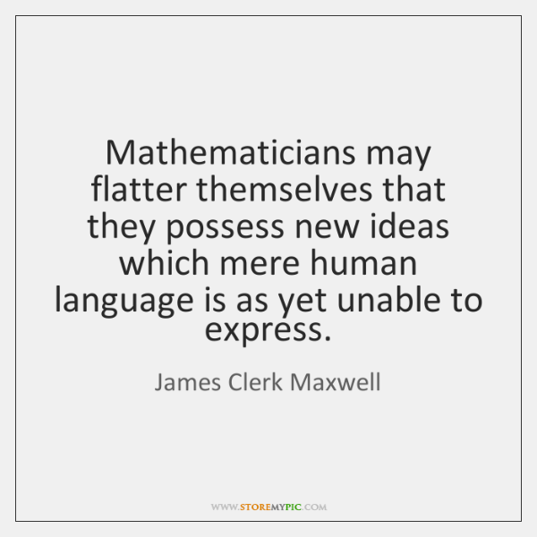 Mathematicians may flatter themselves that they possess new ideas which mere human ...
