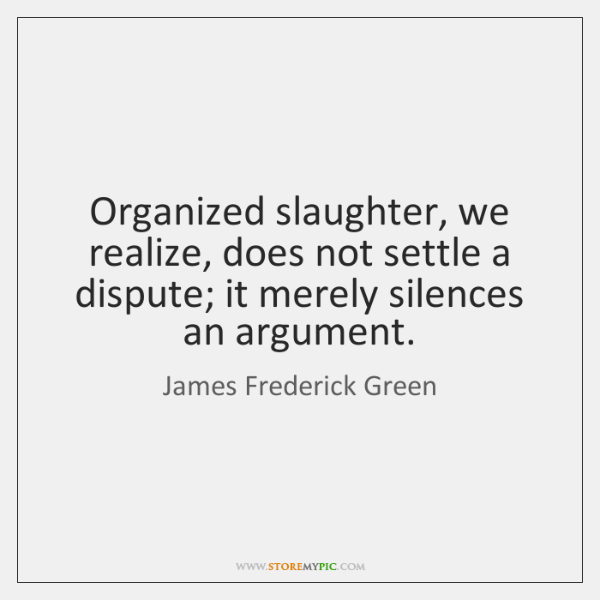Organized slaughter, we realize, does not settle a dispute; it merely silences ...