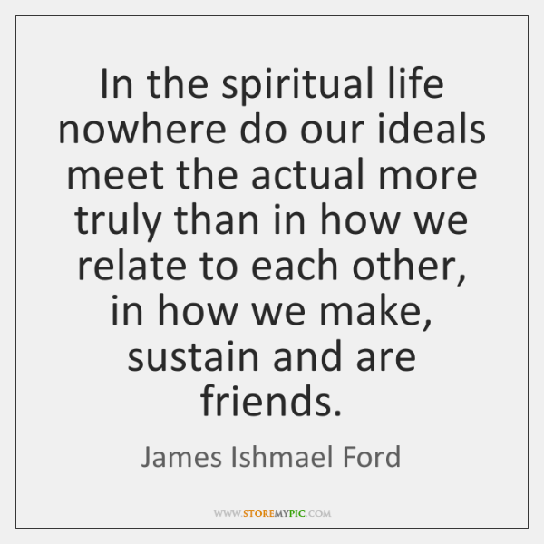 In the spiritual life nowhere do our ideals meet the actual more ...