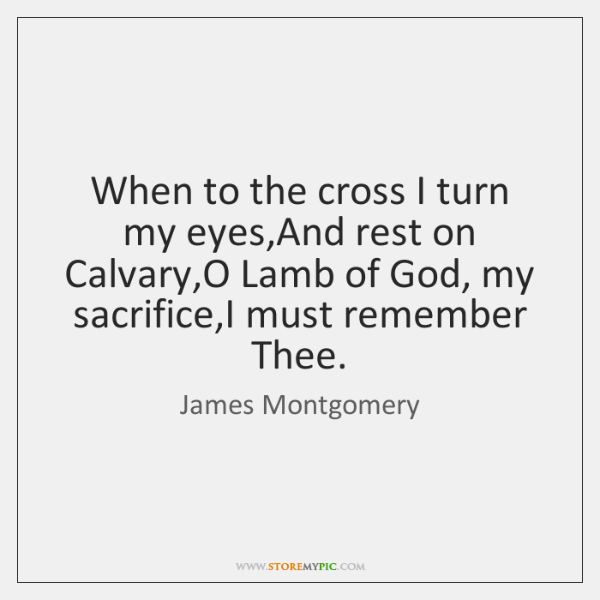 When to the cross I turn my eyes,And rest on Calvary,...