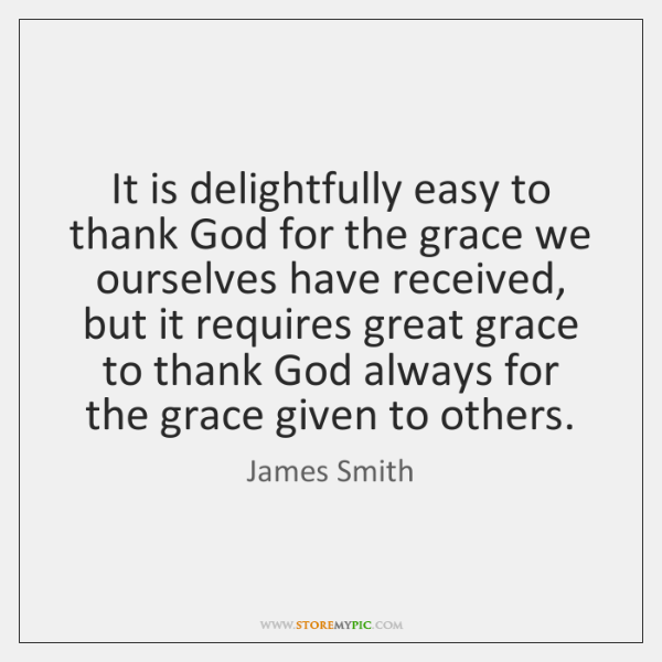 It is delightfully easy to thank God for the grace we ourselves ...