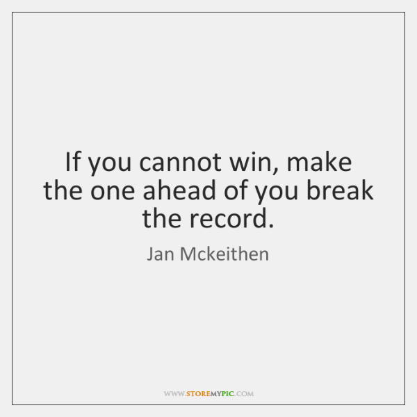 If you cannot win, make the one ahead of you break the ...