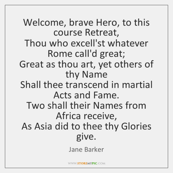 Welcome, brave Hero, to this course Retreat,   Thou who excell'st whatever Rome ...