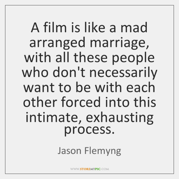 A film is like a mad arranged marriage, with all these people ...