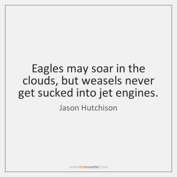 Eagles may soar in the clouds, but weasels never get sucked into ...