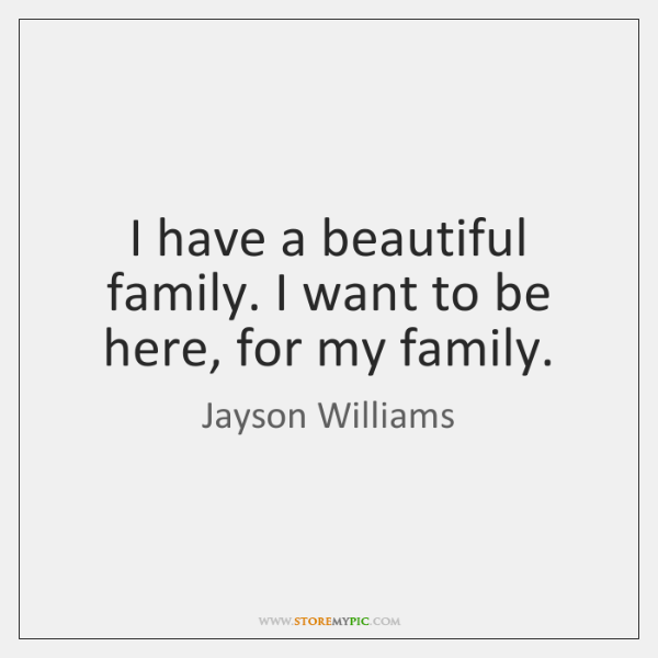 I have a beautiful family. I want to be here, for my ...