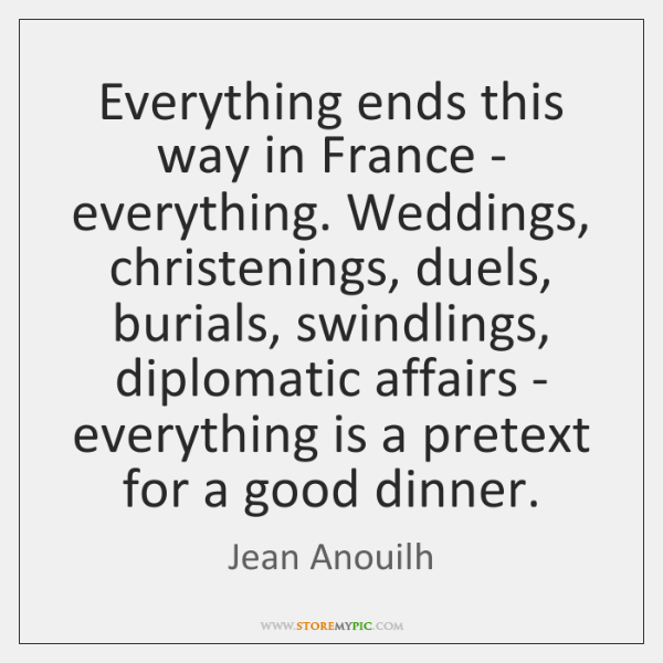 Everything ends this way in France - everything. Weddings, christenings, duels, burials, ...