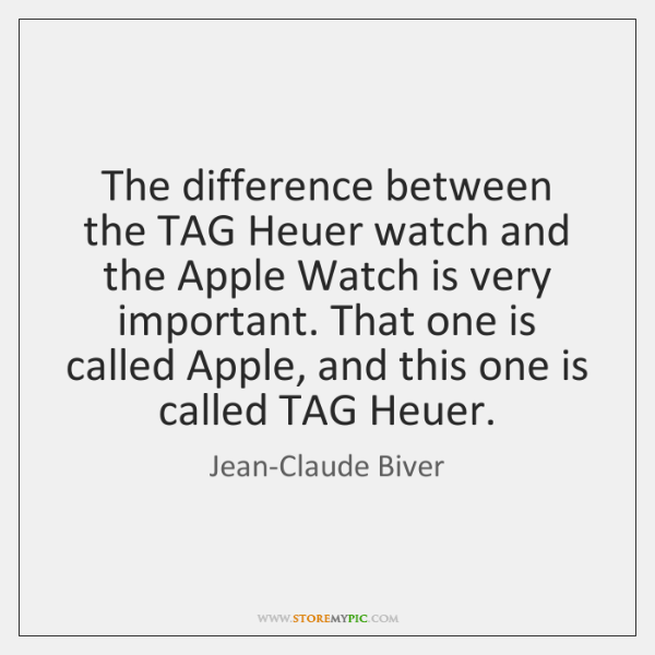 The difference between the TAG Heuer watch and the Apple Watch is ...