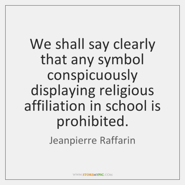 We shall say clearly that any symbol conspicuously displaying religious affiliation in ...