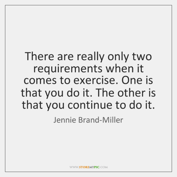 There are really only two requirements when it comes to exercise. One ...