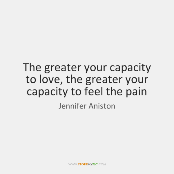 The greater your capacity to love, the greater your capacity to feel ...