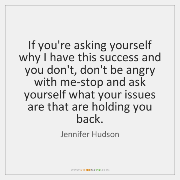 If you're asking yourself why I have this success and you don't, ...