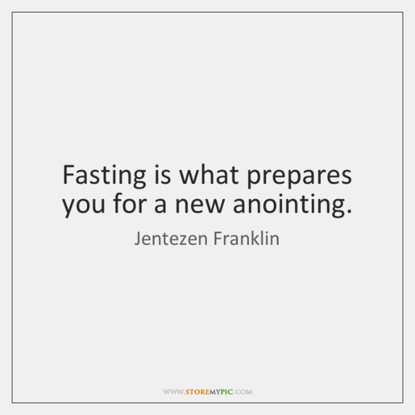 Fasting is what prepares you for a new anointing.
