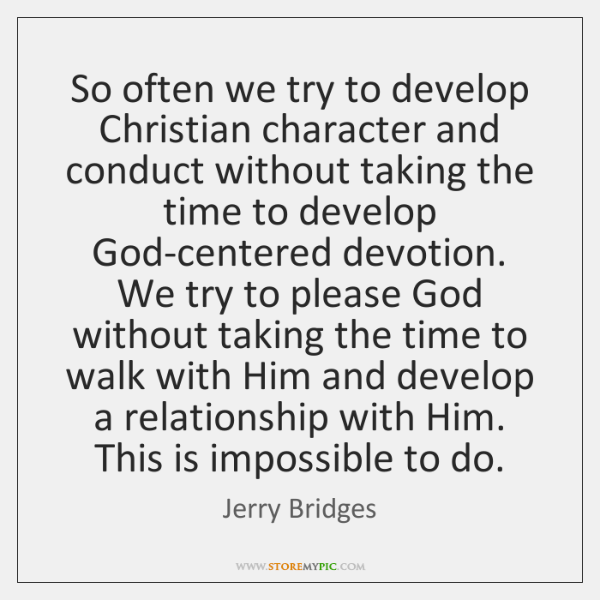 So often we try to develop Christian character and conduct without taking ...
