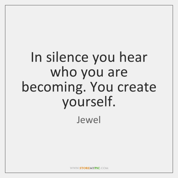 In silence you hear who you are becoming. You create yourself.