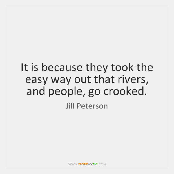 It is because they took the easy way out that rivers, and ...