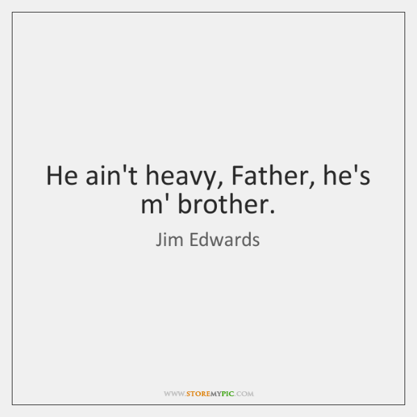 He ain't heavy, Father, he's m' brother.