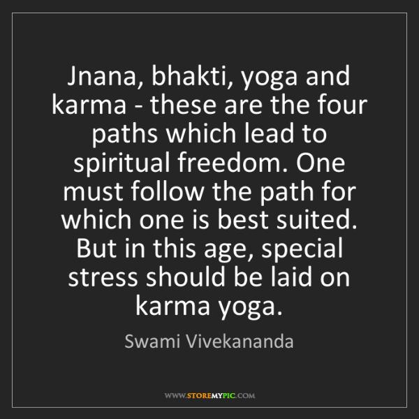 Swami Vivekananda: Jnana, bhakti, yoga and karma - these are the four paths...