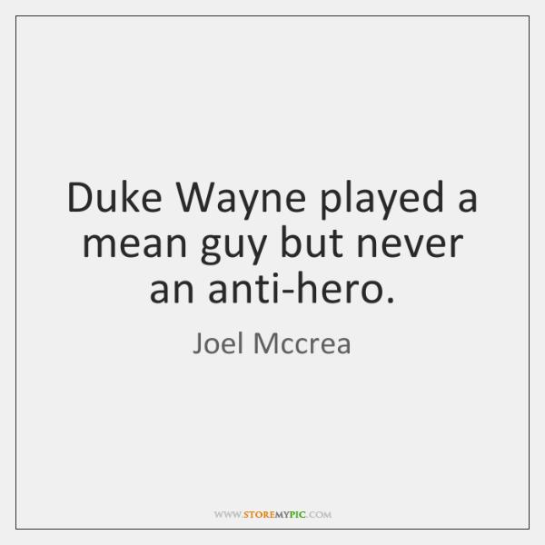 Duke Wayne played a mean guy but never an anti-hero.