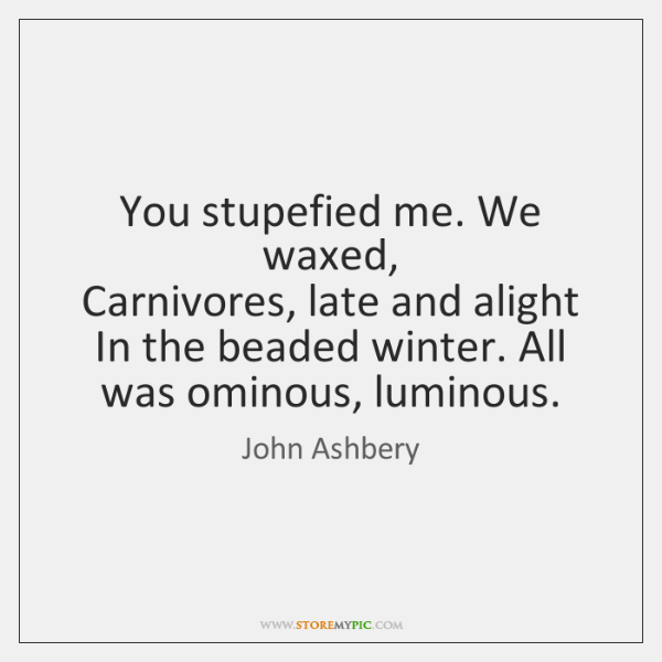 You stupefied me. We waxed,  Carnivores, late and alight  In the beaded ...