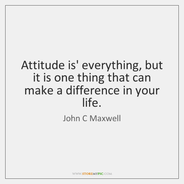 Attitude is' everything, but it is one thing that can make a ...